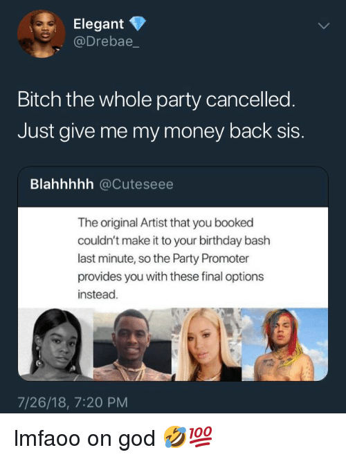 Birthday, Bitch, and God: Elegant  Drebae  Bitch the whole party cancelled  Just give me my money back sis.  Blahhhhh @Cuteseee  The original Artist that you booked  couldn't make it to your birthday bash  last minute, so the Party Promoter  provides you with these final options  instead  7/26/18, 7:20 PM lmfaoo on god 🤣💯
