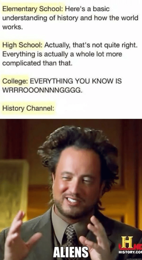 quickmeme: Elementary School: Here's a basic  understanding of history and how the world  works  High School: Actually, that's not quite right.  Everything is actually a whole lot more  complicated than that.  College: EVERYTHING YOU KNOW IS  WRRROOONNNNGGGG.  History Channel:  ALIENS  HISTORY.CO  quickmeme.com