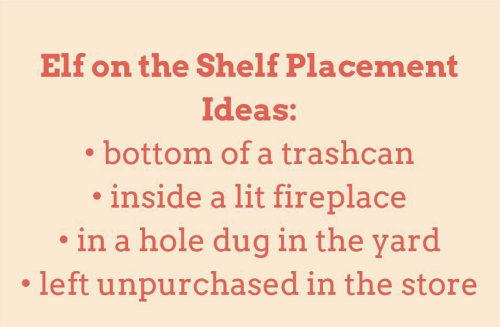 Elf, Elf on the Shelf, and Lit: Elf on the Shelf Placement  Ideas:  bottom of a trashcan  inside a lit fireplace  in a hole dug in the yard  left unpurchased in the store