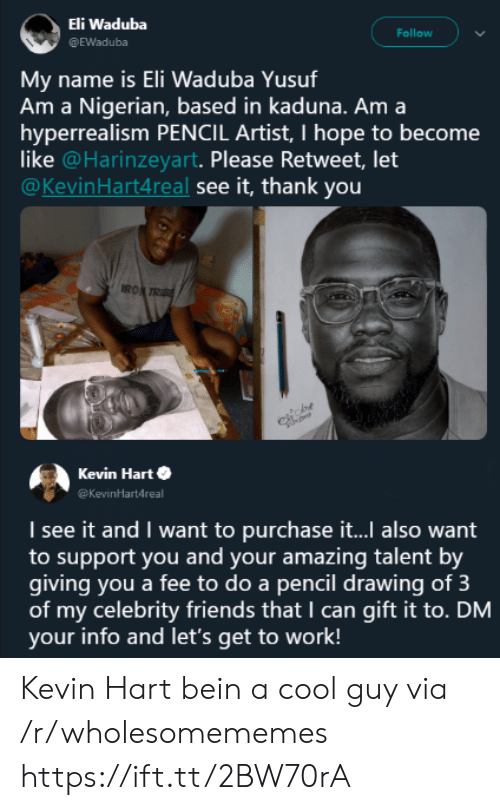 Kevin Hart: Eli Waduba  @EWaduba  Follow  name is Eli Waduba Yusuf  Am a Nigerian, based in kaduna. Am a  hyperrealism PENCIL Artist, I hope to become  like @Harinzeyart. Please Retweet, let  @KevinHart4real see it, thank you  Mv  RO  Kevin Harte  Kevinartdreal  I see it and I want to purchase it... also want  to support you and your amazing talent by  giving you a fee to do a pencil drawing of 3  of my celebrity friends that I can gift it to. DM  your info and let's get to work! Kevin Hart bein a cool guy via /r/wholesomememes https://ift.tt/2BW70rA