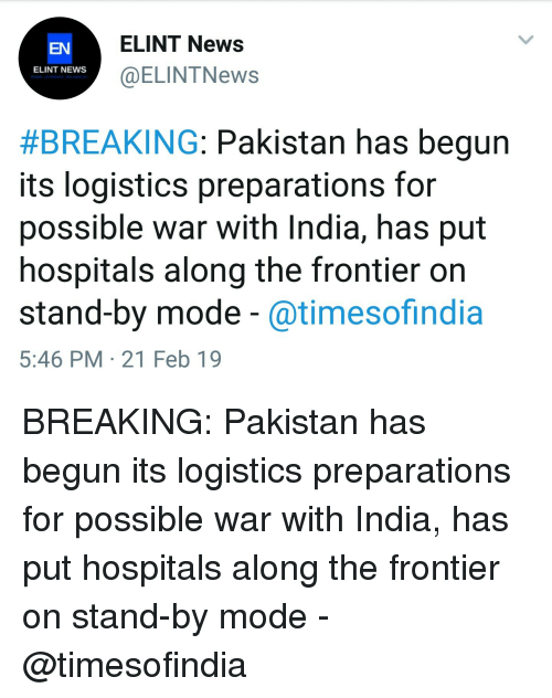 News, India, and Pakistan: ELINT News  @ELINTNews  EN  ELINT NEWs  #BREAKING: Pakistan has begun  its logistics preparations for  possible war with India, has put  hospitals along the frontier on  stand-by mode - @timesofindia  5:46 PM 21 Feb 19