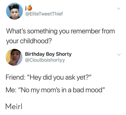 "Bad, Birthday, and Moms: @EliteTweetThief  What's something you remember from  your childhood?  Birthday Boy Shorty  @Cloutboishortyy  Friend: ""Hey did you ask yet?""  Me: ""No my mom's in a bad mood"" Meirl"