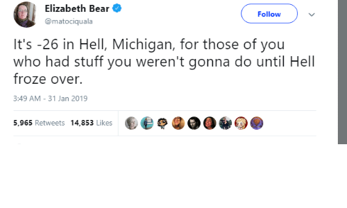 Bear, Michigan, and Stuff: Elizabeth Bear  @matociquala  Follow  It's -26 in Hell, Michigan, for those of you  who had stuff you weren't gonna do until Hell  froze over.  3:49 AM-31 Jan 2019  5,965 Retweets 14,853 Likes