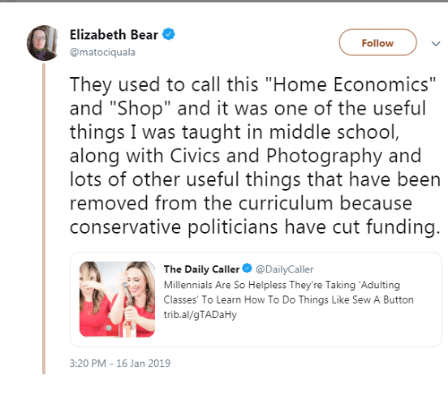"""School, Millennials, and Bear: Elizabeth Bear  @matociquala  Followv  They used to call this """"Home Economics""""  and """"Shop"""" and it was one of the useful  things I was taught in middle school  along with Civics and Photography and  lots of other useful things that have been  removed from the curriculum because  conservative politicians have cut funding  The Daily Caller DailyCaller  Millennials Are So Helpless They're Taking 'Adulting  Classes' To Learn How To Do Things Like Sew A Button  trib.al/gTADaHy  3:20 PM - 16 Jan 2019"""