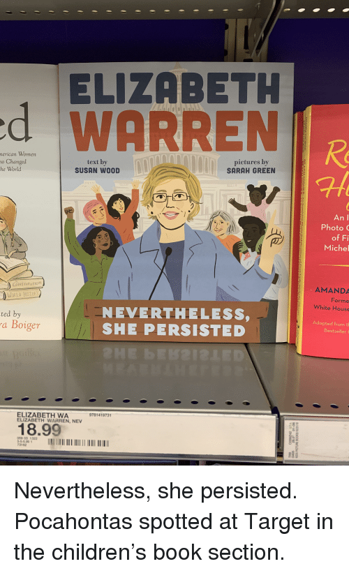 Af, Children, and Elizabeth Warren: ELIZABETH  d WARREN  nerican  Women  o Changed  he World  text by  SUSAN WOOD  pictures by  SARAH GREEN  af  An I  Photo  of Fi  Miche  CONS TITUTION  AMANDA  Forme  White House  WORLD HISTORY  NEVERTHELESS,  SHE PERSISTED  ted by  a Boiger  Adapted from t  Bestseller  ELIZABETH WA  ELIZABETH WARREN, NEV  9781419731  18.99  8  059 03 1322  -5-5.99  73162