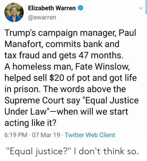 """Elizabeth Warren, Homeless, and Life: Elizabeth Warren  @ewarren  Trump's campaign manager, Paul  Manafort, commits bank and  tax fraud and gets 47 months.  A homeless man, Fate Winslow,  helped sell $20 of pot and got life  in prison. The words above the  Supreme Court say """"Equal Justice  Under Law""""-when will we start  acting like it?  6:19 PM 07 Mar 19 Twitter Web Client """"Equal justice?"""" I don't think so."""
