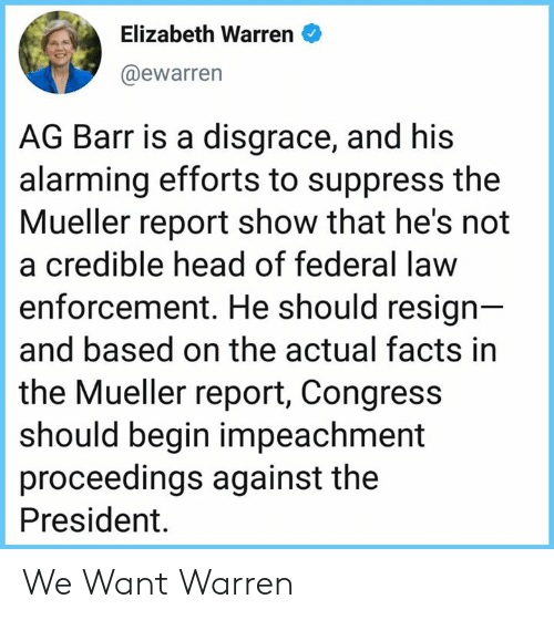 Elizabeth Warren, Facts, and Head: Elizabeth Warren  @ewarrern  AG Barr is a disgrace, and his  alarming efforts to suppress the  Mueller report show that he's not  a credible head of federal law  enforcement. He should resign  and based on the actual facts in  the Mueller report, Congress  should begin impeachment  proceedings against the  President. We Want Warren