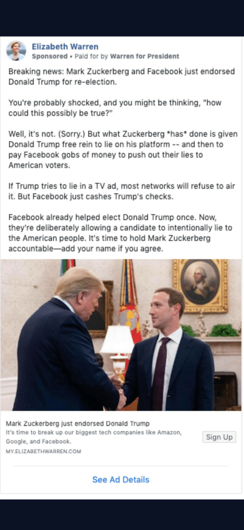 "Amazon, Donald Trump, and Elizabeth Warren: Elizabeth Warren  Sponsored Paid for by Warren for President  Breaking news: Mark Zuckerberg and Facebook just endorsed  Donald Trump for re-election  You're probably shocked, and you might be thinking, ""how  could this possibly be true?""  Well, it's not. (Sorry.) But what Zuckerberg *has* done is given  Donald Trump free rein to lie on his platform - and then to  pay Facebook gobs of money to push out their lies to  American voters.  If Trump tries to lie in a TV ad, most networks will refuse to air  it. But Facebook just cashes Trump's checks.  Facebook already helped elect Donald Trump once. Now,  they're deliberately allowing a candidate to intentionally lie to  the American people. It's time to hold Mark Zuckerberg  accountable-add your name if you agree.  Mark Zuckerberg just endorsed Dona Id Trump  It's time to break up our biggest tech companies like Amazon,  Google, and Facebook.  Sign Up  MY.ELIZABETHWARREN.COM  See Ad Details"