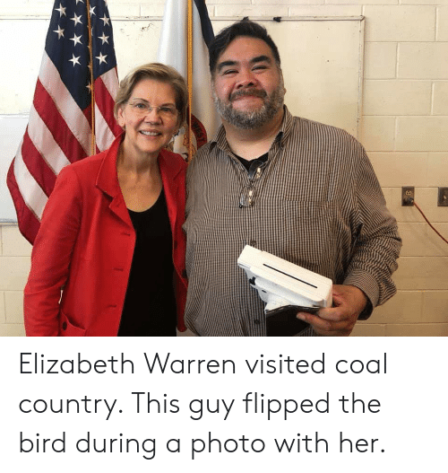 Elizabeth Warren, Her, and Coal: Elizabeth Warren visited coal country. This guy flipped the bird during a photo with her.