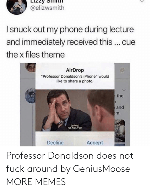 "share: @elizwsmith  I snuck out my phone during lecture  and immediately received this... cue  the x files theme  AirDrop  ""Professor Donaldson's iPhone"" would  like to share a photo.  the  and  em.  (quiety)  FLL KILL YOU.  Decline  Accept Professor Donaldson does not fuck around by GeniusMoose MORE MEMES"