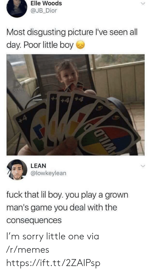 Little One: Elle Woods  @JB Dior  Most disgusting picture l've seen all  day. Poor little boy  DANK  +4  +4  LEAN  @lowkeylean  fuck that lil boy. you play a grown  man's game you deal with the  consequences  WILD I'm sorry little one via /r/memes https://ift.tt/2ZAIPsp
