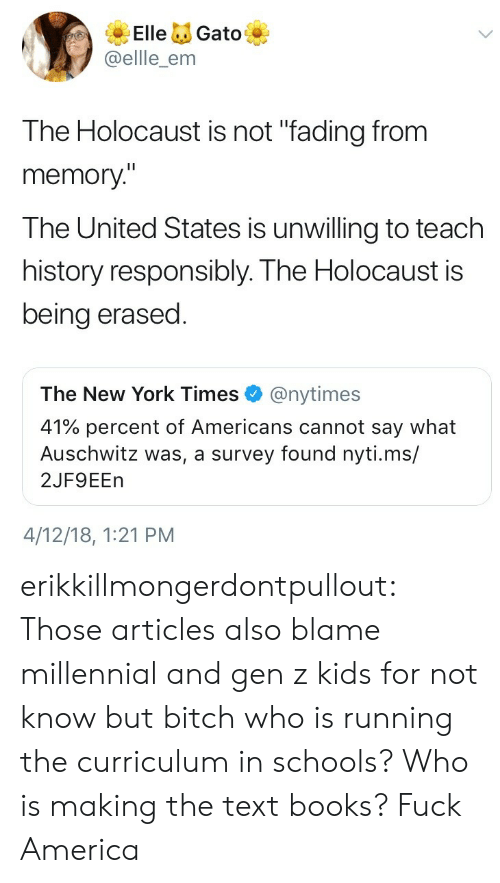 "united states: ElleGato  @ellle_enm  The Holocaust is not ""fading from  memory""  The United States is unwilling to teach  history responsibly. The Holocaust is  being erased  The New York Times@nytimes  41% percent of Americans cannot say what  Auschwitz was, a survey found nyti.ms/  2JF9EEn  4/12/18, 1:21 PM erikkillmongerdontpullout: Those articles also blame millennial and gen z kids for not know but bitch who is running the curriculum in schools? Who is making the text books?  Fuck America"