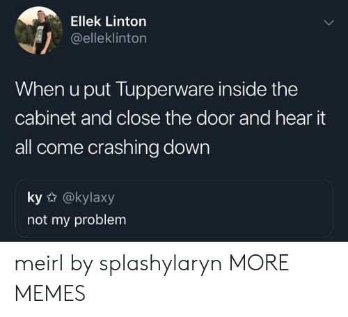 Dank, Memes, and Target: Ellek Linton  @elleklinton  When u put Tupperware inside the  cabinet and close the door and hear it  all come crashing down  ky @kylaxy  not my problem meirl by splashylaryn MORE MEMES