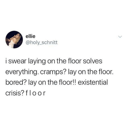 Bored, Funny, and Tumblr: ellie  @holy_schnitt  i swear laying on the floor solves  everything. cramps? lay on the floor.  bored? lay on the floor!! existential  crisis? f loor