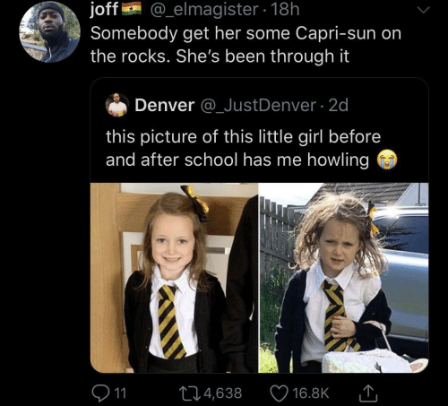 sun: @_elmagister 18h  joff  Somebody get her some Capri-sun on  the rocks. She's been through it  Denver @_JustDenver 2d  this picture of this little girl before  and after school has me howling  11  L4,638  16.8K