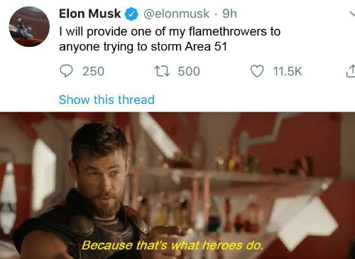 Heroes, Elon Musk, and Area 51: Elon Musk  @elonmusk 9h  I will provide one of my flamethrowers to  anyone trying to storm Area 51  t500  250  11.5K  Show this thread  Because that's what heroes do.