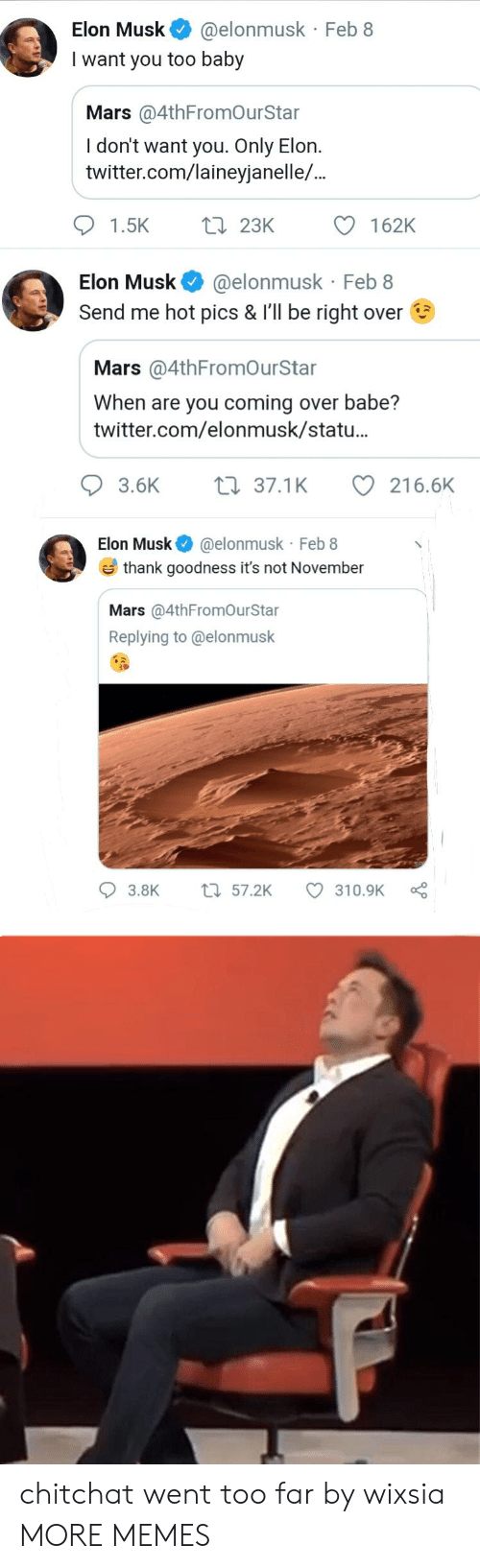 Dank, Memes, and Target: Elon Musk @elonmusk Feb 8  I want you too baby  Mars @4thFromOurStar  I don't want you. Only Elon.  twitter.com/laineyjanelle/..  162K  Li 23K  1.5K  @elonmusk Feb 8  Send me hot pics & I'll be right over  Elon Musk  Mars @4thFromOurStar  When are you coming over babe?  twitter.com/elonmusk/statu...  216.6K  3.6K  37.1K  Elon Musk @elonmusk Feb 8  thank goodness it's not November  Mars @4thFromOurStar  Replying to @elonmusk  t57.2K  3.8K  310.9K chitchat went too far by wixsia MORE MEMES