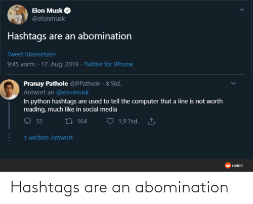 Social media: Elon Musk  @elonmusk  Hashtags are an abomination  Tweet übersetzen  9:45 vorm. 17. Aug. 2019 · Twitter for iPhone  Pranay Pathole @PPathole · 8 Std.  Antwort an @elonmusk  In python hashtags are used to tell the computer that a line is not worth  reading, much like in social media  27 164  1,9 Tsd. 1  32  1 weitere Antwort  O reddit Hashtags are an abomination