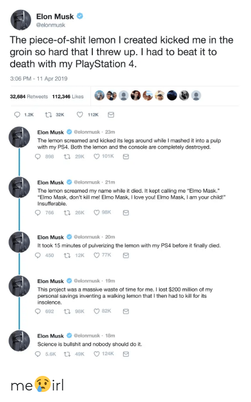 """Elmo, Love, and PlayStation: Elon Musk  @elonmusk  The piece-of-shit lemon l created kicked me in the  groin so hard that I threw up. I had to beat it to  death with my PlayStation 4  3:06 PM -11 Apr 2019  32,684 Retweets 112,346 Likes  Elon Muskeonmusk 23m  The lemon screamed and kicked its legs around while I mashed it into a pulp  with my PS4. Both the lemon and the console are completely destroyed  898 ta 29K  Elon Musk @elonmusk 21m  The lemon screamed my name while it died. It kept calling me """"Elmo Mask.""""  Elmo Mask, don't kill me! Elmo Mask, I love you! Elmo Mask, I am your child!  Insufferable  Elon Musk @elonmusk 20m  It took 15 minutes of pulverizing the lemon with my PS4 before it finally died  Elon Musk @elonmusk 19m  This project was a massive waste of time for me. I lost $200 million of my  personal savings inventing a walking lemon that I then had to kill for its  insolence.  Elon Musk elonmusk 18m  Science is bullshit and nobody should do it me😢irl"""