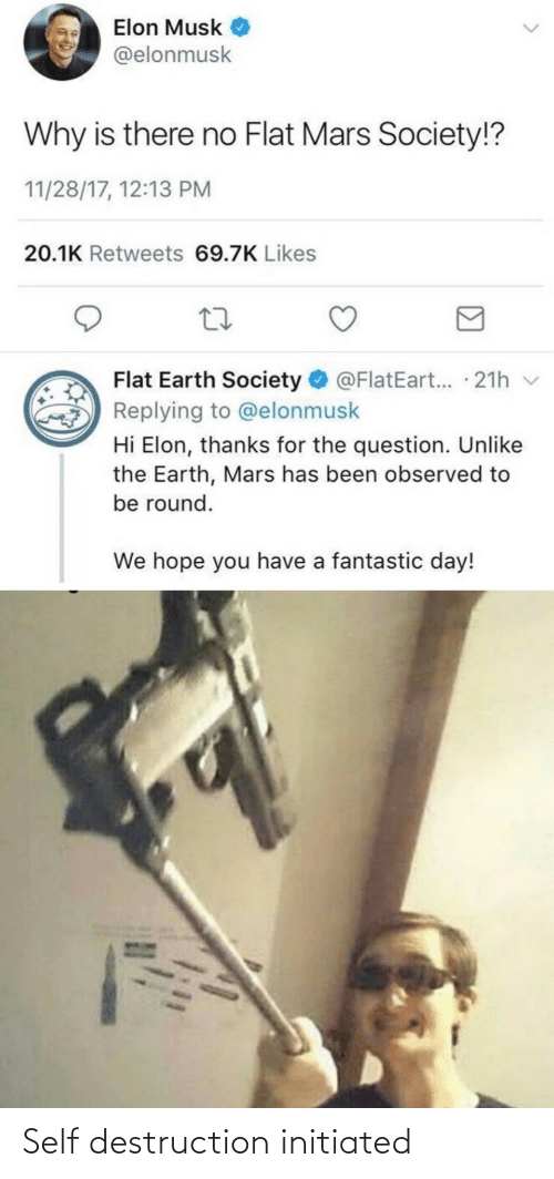 Earth, Mars, and Flat Earth: Elon Musk  @elonmusk  Why is there no Flat Mars Society!?  11/28/17, 12:13 PM  20.1K Retweets 69.7K Likes  Flat Earth Society O @FlatEart... · 21h v  Replying to @elonmusk  Hi Elon, thanks for the question. Unlike  the Earth, Mars has been observed to  be round.  We hope you have a fantastic day! Self destruction initiated