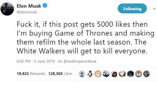 Game of Thrones, Fuck, and Game: Elon Musk  Following  @elonmusk  Fuck it, if this post gets 5000 likes then  I'm buying Game of Thrones and making  them refilm the whole last season. The  White Walkers will get to kill everyone  4:20 PM -5 June 2019  IG: @GodEmperorMusk  19,823 Retweets 128,303 Likes