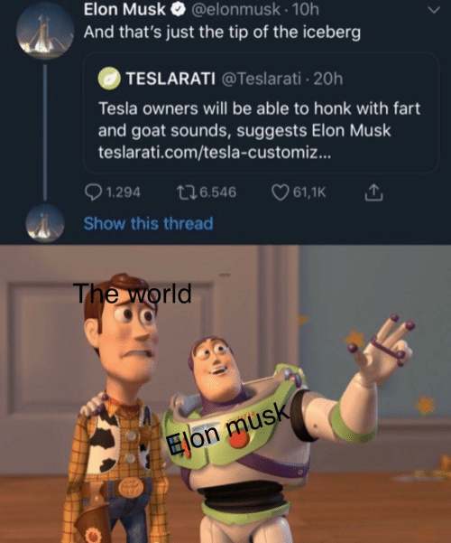 GOAT: Elon Musk O  @elonmusk · 10h  And that's just the tip of the iceberg  TESLARATI @Teslarati 20h  Tesla owners will be able to honk with fart  and goat sounds, suggests Elon Musk  teslarati.com/tesla-customiz...  0 1.294  276.546  ♡ 61,1K  Show this thread  The world  Elon musk