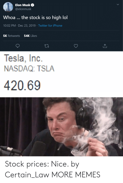 law: Elon Musk O  @elonmusk  Whoa ... the stock is so high lol  10:02 PM · Dec 23, 2019 · Twitter for iPhone  54K Likes  5K Retweets  Tesla, Inc.  NASDAQ: TSLA  420.69 Stock prices: Nice. by Certain_Law MORE MEMES