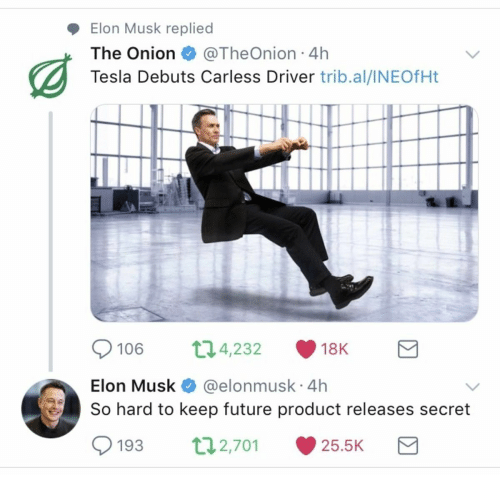Future, The Onion, and Onion: Elon Musk replied  The Onion@TheOnion 4h  Tesla Debuts Carless Driver trib.al/INEOfHt  106 04,232 18K  Elon Musk @elonmusk 4h  So hard to keep future product releases secret  193 2,70 25.5K