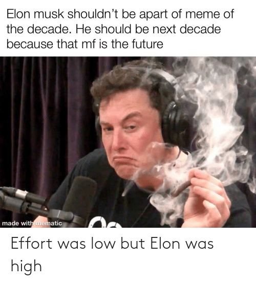 Meme Of: Elon musk shouldn't be apart of meme of  the decade. He should be next decade  because that mf is the future  made with mematic Effort was low but Elon was high
