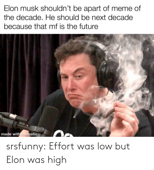 Meme Of: Elon musk shouldn't be apart of meme of  the decade. He should be next decade  because that mf is the future  made with mematic srsfunny:  Effort was low but Elon was high