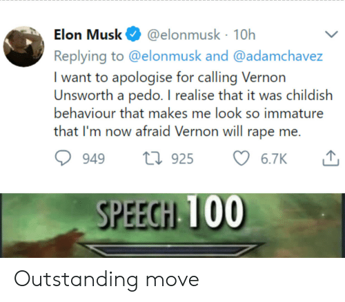 Pedo: @elonmusk 10h  Replying to @elonmusk and @adamchavez  Elon Musk  I want to apologise for calling Vernon  Unsworth a pedo. I realise that it was childish  behaviour that makes me look so immature  that I'm now afraid Vernon will rape me.  t925  6.7K  949  SPEECH 100 Outstanding move