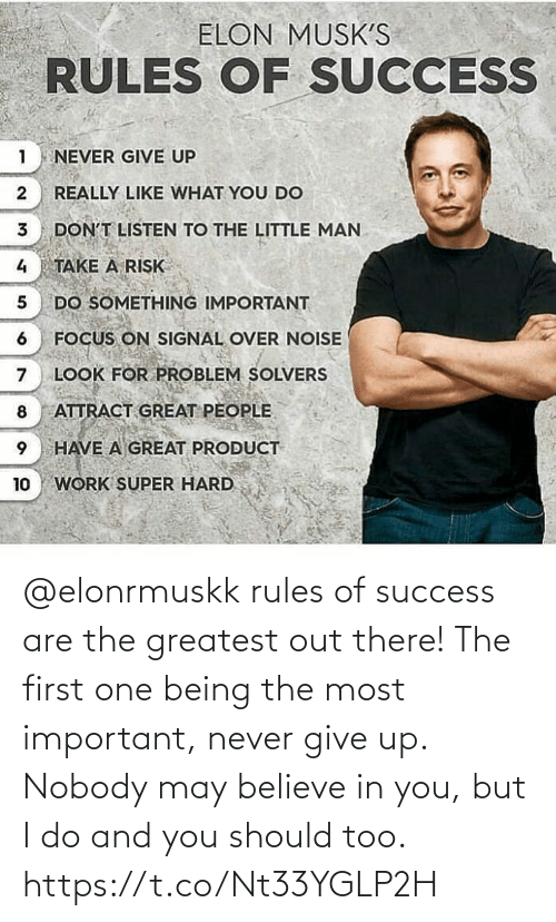 Rules: @elonrmuskk rules of success are the greatest out there!   The first one being the most important, never give up. Nobody may believe in you, but I do and you should too. https://t.co/Nt33YGLP2H
