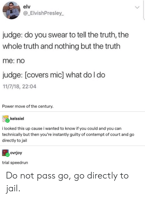 Jail, Covers, and Power: elv  @_ElvishPresley  judge: do you swear to tell the truth, the  whole truth and nothing but the truth  me: no  judge: [covers mic] what do I do  11/7/18, 22:04  Power move of the century.  kelssiel  i looked this up cause i wanted to know if you could and you can  technically but then you're instantly guilty of contempt of court and go  directly to jail  ovrjoy  trial speedrun Do not pass go, go directly to jail.