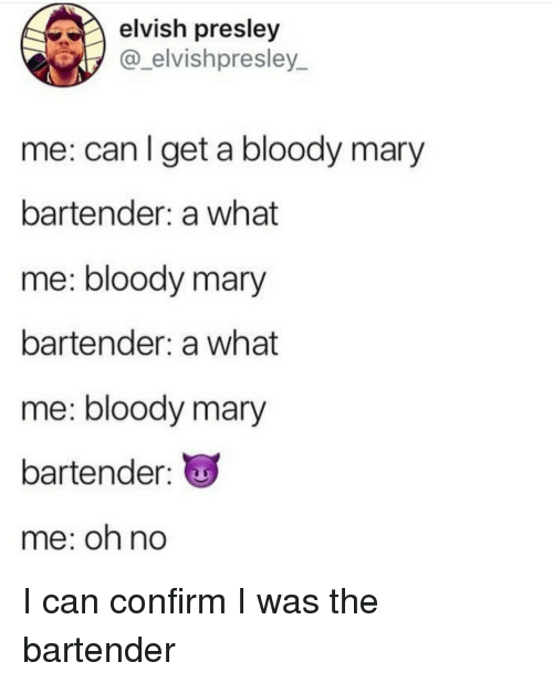 Bloody Mary, Can, and What: elvish presley  @_elvishpresley_  me: can I get a bloody mary  bartender: a what  me: bloody mary  bartender: a what  me: bloody mary  bartender:  me: oh no I can confirm I was the bartender
