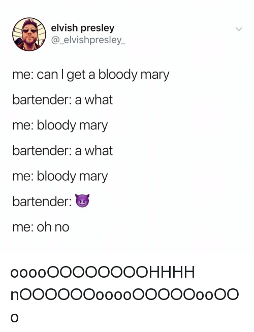 Bloody Mary, Relatable, and Can: elvish presley  @_elvishpresley_  me: can l get a bloody mary  bartender: a what  me: bloody mary  bartender: a what  me: bloody mary  bartender  me: oh no ooooOOOOOOOOHHHH nOOOOOOooooOOOOOooOOo