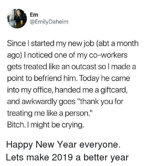 """Bitch, Crying, and New Year's: Em  @EmilyDaheim  Since I started my new job (abt a month  ago) I noticed one of my co-workers  gets treated like an outcast so l made a  point to befriend him. Today he came  into my office, handed me a giftcard,  and awkwardly goes """"thank you for  treating me like a person.""""  Bitch. I might be crying. Happy New Year everyone. Lets make 2019 a better year"""