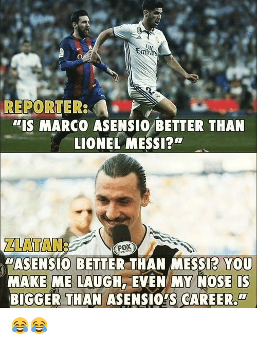 """Memes, Lionel Messi, and Messi: Em  REPORTER  """"IS MARCO ASENSIO BETTER THAN  LIONEL MESSI?  ZLATAN:  """"ASENSIO BETTER THAN MESSI? YOU  MAKE ME LAUGH, EVEN MY NOSE IS  BIGGER THAN ASENSIOYS CAREER  FOX  PORTS  CI 😂😂"""