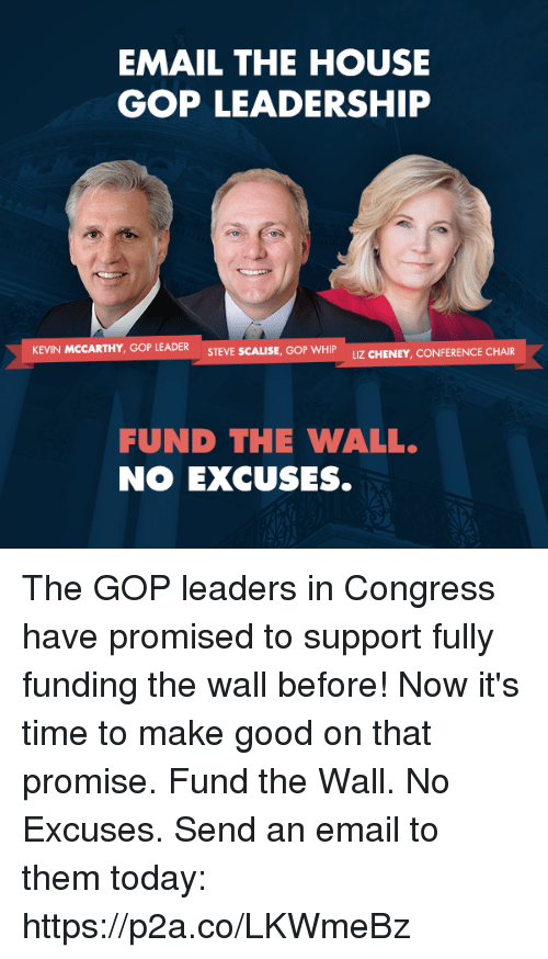 Whip, Email, and Good: EMAIL THE HOUSE  GOP LEADERSHIP  KEVIN MCCARTHY, GOP LEADER  STEVE SCALISE, GOP WHIP UZ CHENEY, CONFER  FUND THE WALL.  NO EXCUSES. The GOP leaders in Congress have promised to support fully funding the wall before! Now it's time to make good on that promise. Fund the Wall. No Excuses. Send an email to them today: https://p2a.co/LKWmeBz