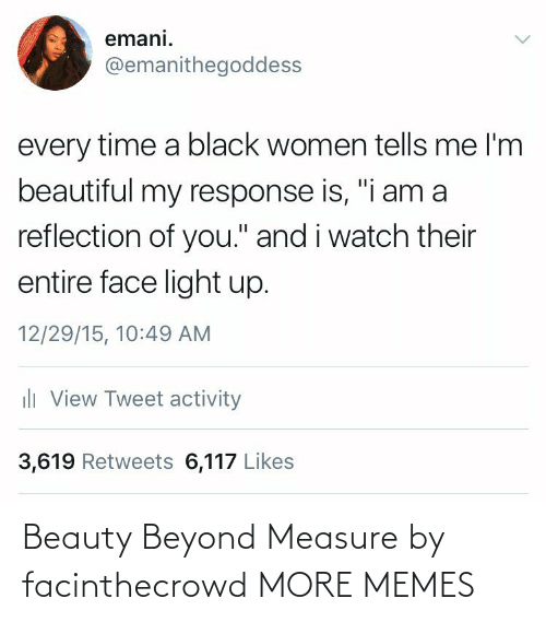 """beauty: emani.  @emanithegoddess  every time a black women tells me l'm  beautiful my response is, """"i am a  reflection of you."""" and i watch their  entire face light up.  12/29/15, 10:49 AM  ili View Tweet activity  3,619 Retweets 6,117 Likes Beauty Beyond Measure by facinthecrowd MORE MEMES"""