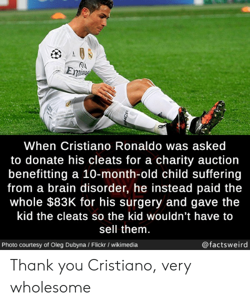 cristiano: Eme  When Cristiano Ronaldo was asked  to donate his cleats for a charity auction  benefitting a 10-month-old child suffering  from a brain disorder, he instead paid the  whole $83K for his surgery and gave the  kid the cleats so the kid wouldn't have to  sell them.  @factsweird  Photo courtesy of Oleg Dubyna / Flickr / wikimedia  MCR Thank you Cristiano, very wholesome