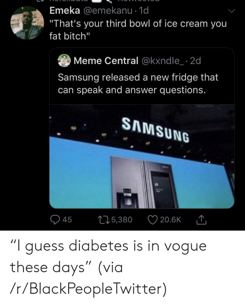 """vogue: Emeka @emekanu - 1d  """"That's your third bowl of ice cream you  fat bitch""""  Meme Central @kxndle 2d  Samsung released a new fridge that  can speak and answer questions.  SAMSUNG  215,380  20.6K  45 """"I guess diabetes is in vogue these days"""" (via /r/BlackPeopleTwitter)"""