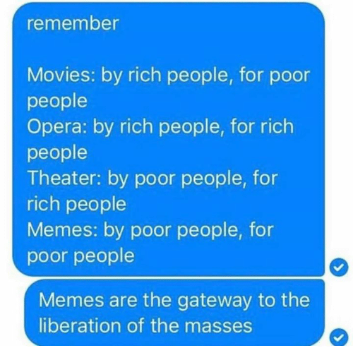 People Memes: emember  Movies: by rich people, for poor  people  Opera: by rich people, for rich  people  Theater: by poor people, for  rich people  Memes: by poor people, for  poor people  Memes are the gateway to the  liberation of the masses