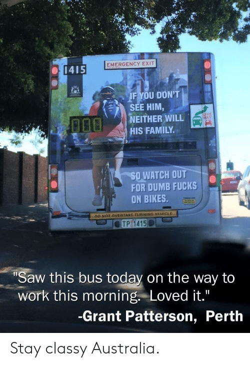 Dumb, Family, and Saw: EMERGENCY EXIT  1415  IF YOU DON'T  SEE HIM,  NEITHER WILL  HIS FAMILY  GIVE  WAY  50,WATCH OUT  FOR DUMB FUCKS  ON BIKES  DO NOT OVERTAKE TURNING VEHICLE  Saw this bus today on the way ta  work this morning. Loved it.  -Grant Patterson, Perth Stay classy Australia.