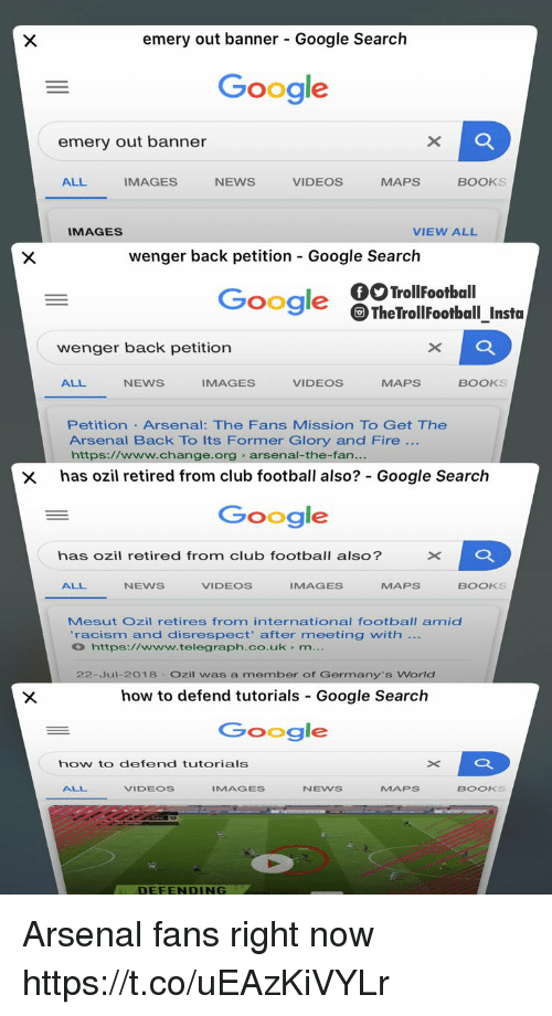 Telegraph: emery out banner - Google Search  Google  emery out banner  ALL  IMAGES  NEWS  VIDEOS  MAPS  BOOKS  IMAGES  VIEW ALL  wenger back petition Google Search  Google TheTrollFootball_Insta  wenger back petition  ALL  NEWS  IMAGES  VIDEOS  MAPS  BOOKS  Petition Arsenal: The Fans Mission TO Get The  Arsenal Back To Its Former Glory and Fire  https://www.change.org arsenal-the-fan  x has ozil retired from club football also? Google Search  Google  has ozil retired from club football also?  ALL  NEWS  VIDEOS  IMAGES  MAPS  BOOKS  Mesut Ozil retires from international football amid  racism and disrespect' after meeting with  https://www.telegraph.co.uk m  22-Jul-2018 Ozil was a member of Germany's World  how to defend tutorials Google Search  Google  how to defend tutorials  ALL  VIDEOS  IMAGES  NEWS  MAPs  BOOKS  DEFENDING Arsenal fans right now https://t.co/uEAzKiVYLr