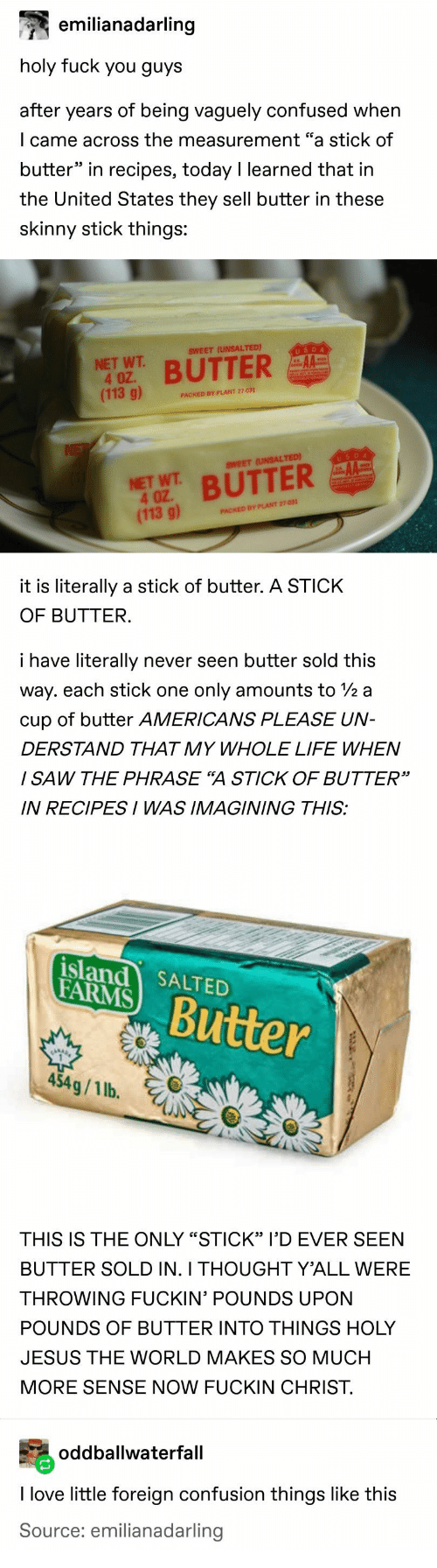 """Confused, Fuck You, and Jesus: emilianadarling  holy fuck you guys  after years of being vaguely confused when  I came across the measurement """"a stick of  butter"""" in recipes, today I learned that in  the United States they sell butter in these  skinny stick things:  USDA  SWEET (UNSALTED)  NET WT  4 OZ.  (113 g)  BUTTER  PACKED BY PLANT 27-031  NE  USDA  AA  SWEET (UNSALTED)  NET WT BUTTER  4 OZ  (113 g)  PACKED BY PLANT 27-031  it is literally a stick of butter. A STICK  OF BUTTER.  i have literally  never seen butter sold this  way. each stick one  only amounts to 2 a  cup of butter AMERICANS PLEASE UN-  DERSTAND THAT MY WHOLE LIFE WHEN  I SAW THE PHRASE """"A STICK OF BUTTER""""  IN RECIPESI WAS IMAGINING THIS:  island SALTED  FARMS  Butter  454g/1 lb.  THIS IS THE ONLY """"STICK"""" I'D EVER SEEN  BUTTER SOLD IN. I THOUGHT Y'ALL WERE  THROWING FUCKIN' POUNDS UPON  POUNDS OF BUTTER INTO THINGS HOLY  JESUS THE WORLD MAKES SO MUCH  MORE SENSE NOW FUCKIN CHRIST  oddballwaterfall  I love little foreign confusion things like this  Source: emilianadarling"""