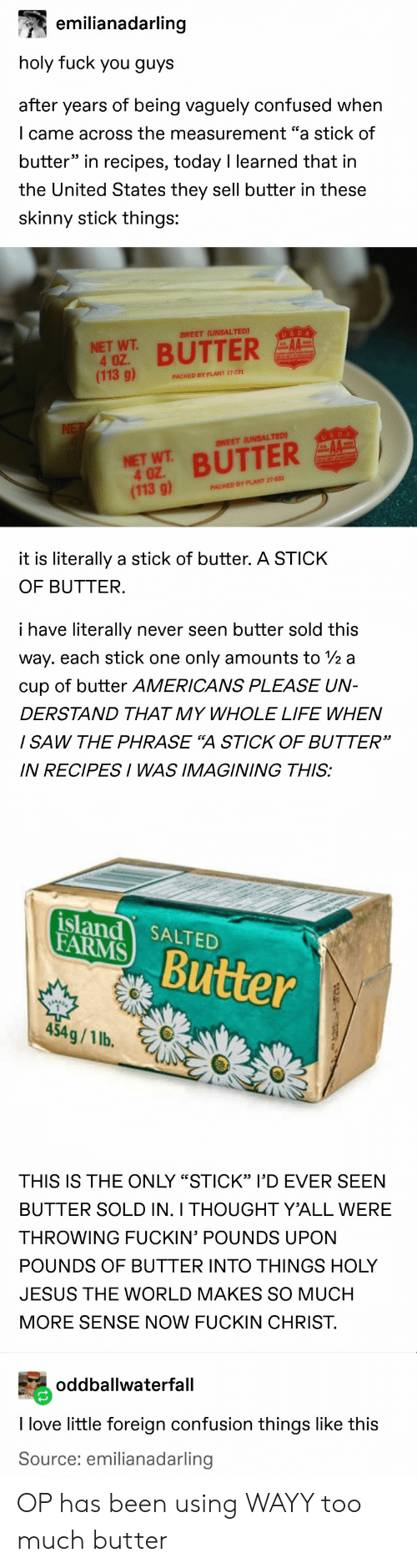 """Confused, Fuck You, and Jesus: emilianadarling  holy fuck you guys  after years of being vaguely confused when  I came across the measurement """"a stick of  butter"""" in recipes, today I learned that in  the United States they sell butter in these  skinny stick things:  SWEET (UNSALTED)  USDA  NET WT  4 OZ.  (113 g)  BUTTER  PACKED BY PLANT 27-031  NE  USDA  SWEET (UNSALTED)  NET WT BUTTER  4 OZ  (113 g)  PACKED BY PLANT 27-031  it is literally a stick of butter. A STICK  OF BUTTER.  i have literally  never seen butter sold this  way. each stick one  only amounts to /2 a  cup of butter AMERICANS PLEASE UN-  DERSTAND THAT MY WHOLE LIFE WHEN  / SAW THE PHRASE """"A STICK OF BUTTER""""  IN RECIPESI WAS IMAGINING THIS:  island SALTED  FARMS  Butter  454g/1 lb.  THIS IS THE ONLY """"STICK"""" l'D EVER SEEN  BUTTER SOLD IN. I THOUGHT Y'ALL WERE  THROWING FUCKIN' POUNDS UPON  POUNDS OF BUTTER INTO THINGS HOLY  JESUS THE WORLD MAKES SO MUCH  MORE SENSE NOW FUCKIN CHRIST.  oddballwaterfall  I love little foreign confusion things like this  Source: emilianadarling OP has been using WAYY too much butter"""