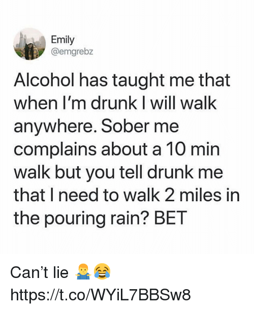 Drunk, Alcohol, and Rain: Emily  @emgrebz  Alcohol has taught me that  when I'm drunk I will walk  anywhere. Sober me  complains about a 10 min  walk but you tell drunk me  that I need to walk 2 miles in  the pouring rain? BET Can't lie 🤷♂️😂 https://t.co/WYiL7BBSw8