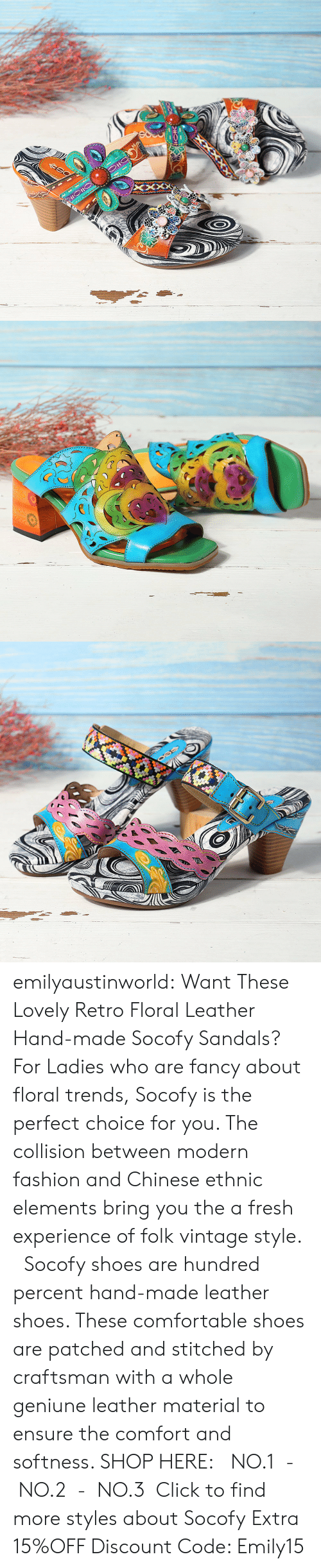 Ensure: emilyaustinworld: Want These Lovely Retro Floral Leather Hand-made Socofy Sandals?  For Ladies who are fancy about floral trends, Socofy is the perfect choice for you. The collision between modern fashion and Chinese ethnic elements bring you the a fresh experience of folk vintage style.   Socofy shoes are hundred percent hand-made leather shoes. These comfortable shoes are patched and stitched by craftsman with a whole geniune leather material to ensure the comfort and softness.  SHOP HERE: NO.1- NO.2- NO.3 Click to find more styles about Socofy Extra 15%OFF Discount Code: Emily15
