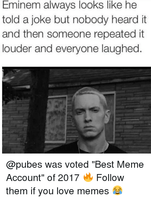 "Love Memes: Eminem always looks like he  told a joke but nobody heard it  and then someone repeatedit  louder and everyone laughed @pubes was voted ""Best Meme Account"" of 2017 🔥 Follow them if you love memes 😂"