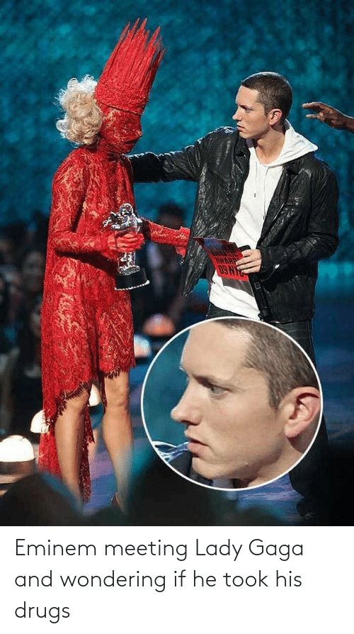 Lady Gaga: Eminem meeting Lady Gaga and wondering if he took his drugs